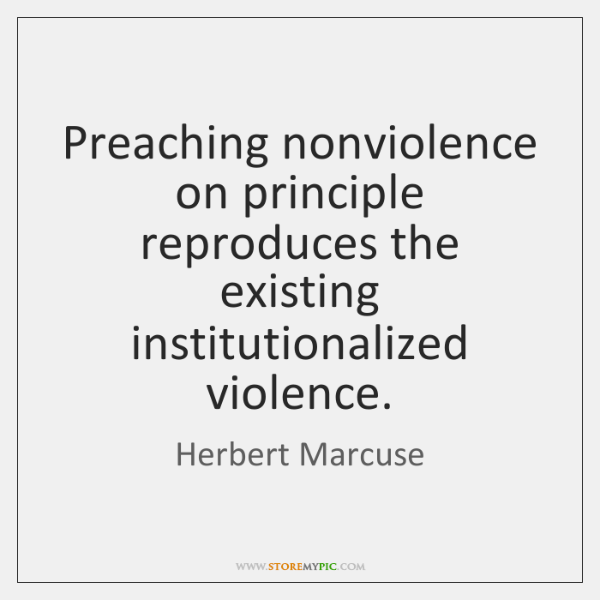 Preaching nonviolence on principle reproduces the existing institutionalized violence.