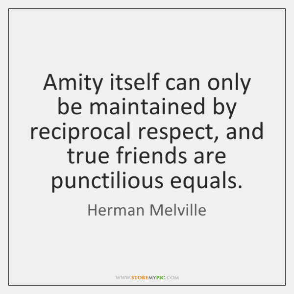 Amity itself can only be maintained by reciprocal respect, and true friends ...