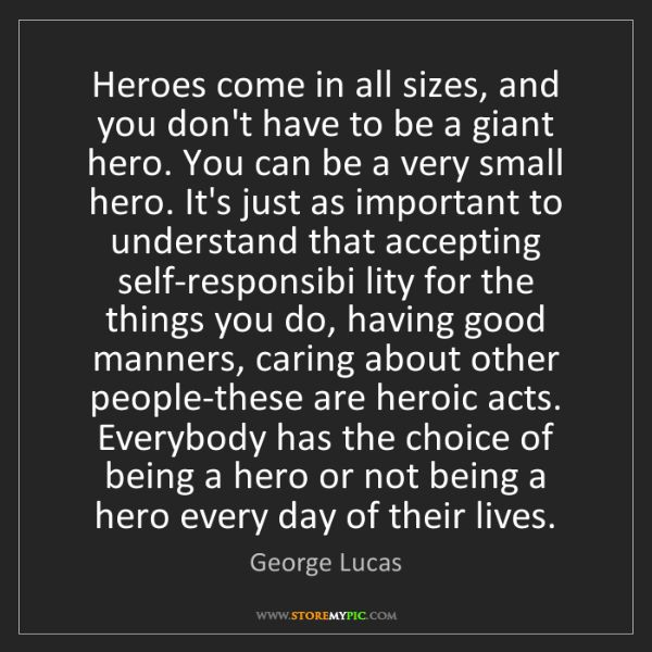 George Lucas: Heroes come in all sizes, and you don't have to be a...