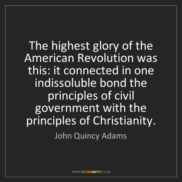 John Quincy Adams: The highest glory of the American Revolution was this:...
