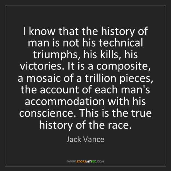 Jack Vance: I know that the history of man is not his technical triumphs,...