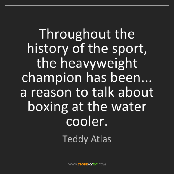Teddy Atlas: Throughout the history of the sport, the heavyweight...