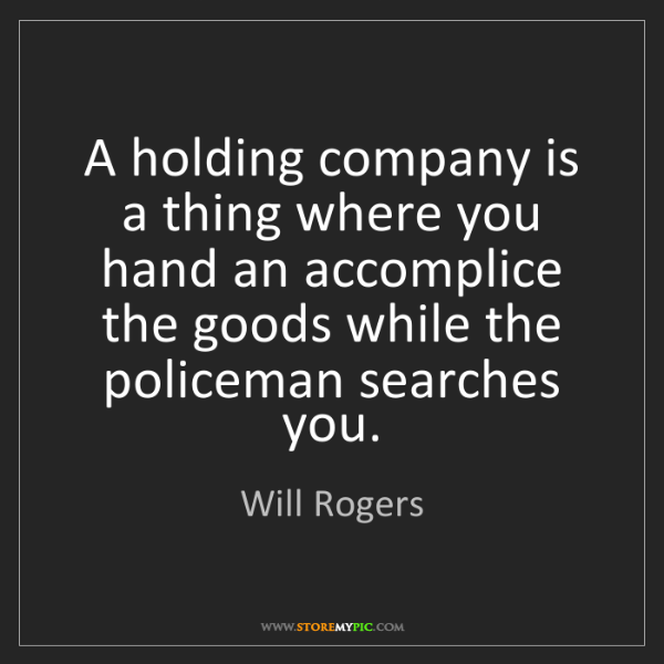 Will Rogers: A holding company is a thing where you hand an accomplice...