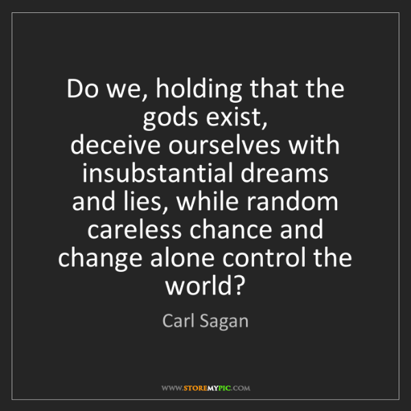 Carl Sagan: Do we, holding that the gods exist,   deceive ourselves...