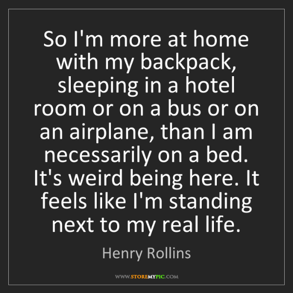 Henry Rollins: So I'm more at home with my backpack, sleeping in a hotel...