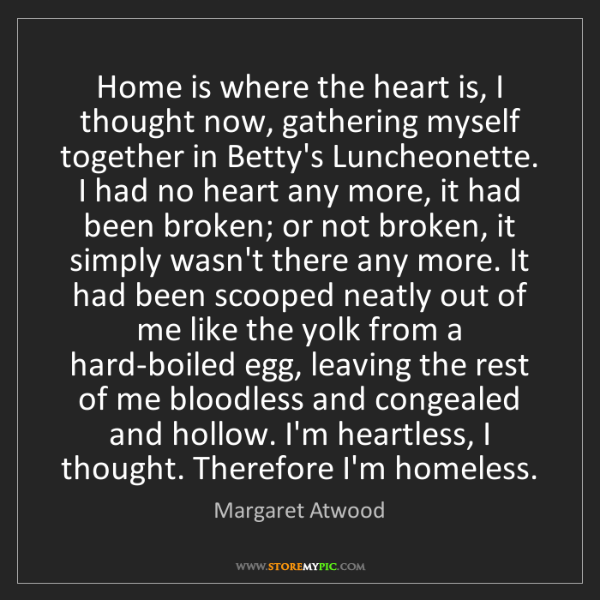 Margaret Atwood: Home is where the heart is, I thought now, gathering...