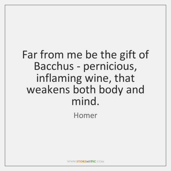 Far from me be the gift of Bacchus - pernicious, inflaming wine, ...
