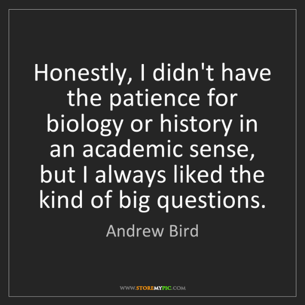 Andrew Bird: Honestly, I didn't have the patience for biology or history...