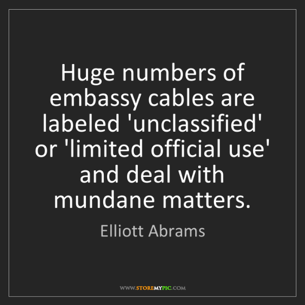 Elliott Abrams: Huge numbers of embassy cables are labeled 'unclassified'...
