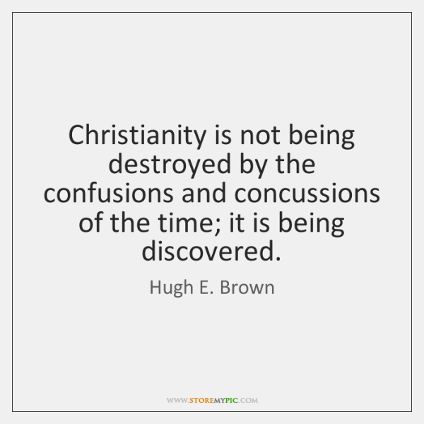 Christianity is not being destroyed by the confusions and concussions of the ...