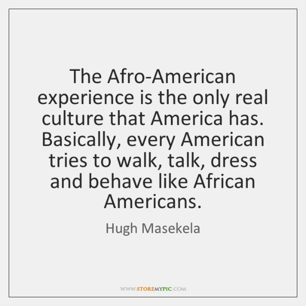 The Afro-American experience is the only real culture that America has. Basically, ...