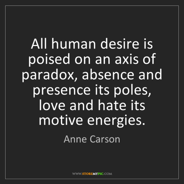 Anne Carson: All human desire is poised on an axis of paradox, absence...