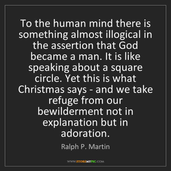 Ralph P. Martin: To the human mind there is something almost illogical...