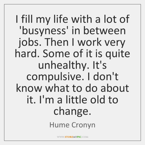 I fill my life with a lot of 'busyness' in between jobs. ...