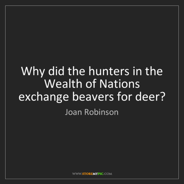 Joan Robinson: Why did the hunters in the Wealth of Nations exchange...