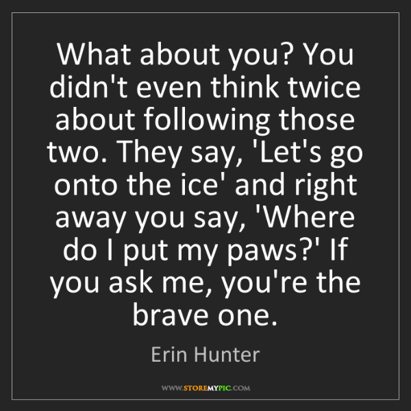 Erin Hunter: What about you? You didn't even think twice about following...