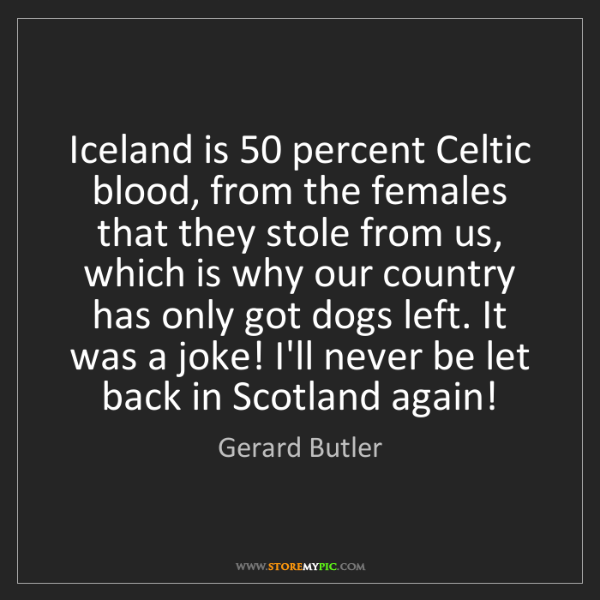 Gerard Butler: Iceland is 50 percent Celtic blood, from the females...