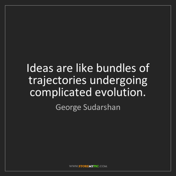 George Sudarshan: Ideas are like bundles of trajectories undergoing complicated...