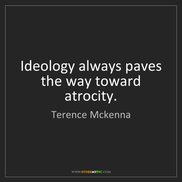 Terence Mckenna: Ideology always paves the way toward atrocity.
