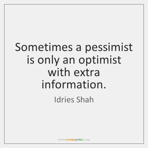 Sometimes a pessimist is only an optimist with extra information.