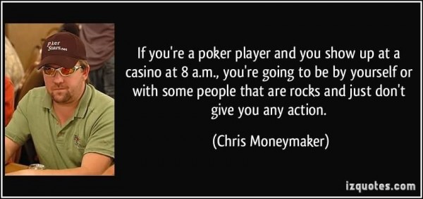 If youre a poker player and you show up at a casino at 8 am youre going to be by yourself