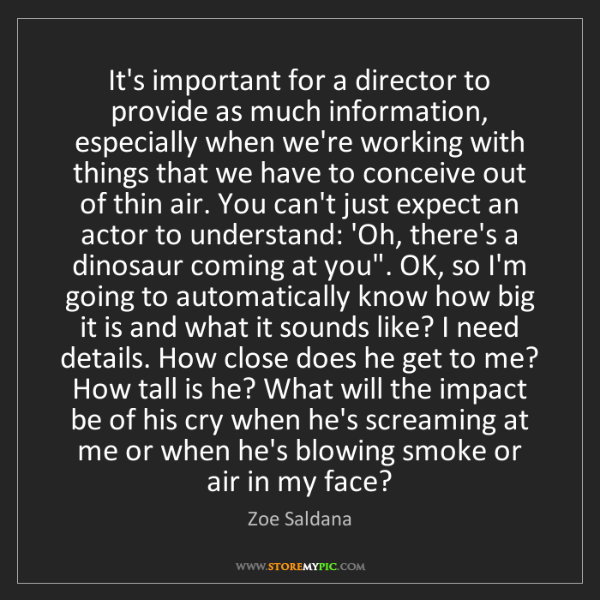 Zoe Saldana: It's important for a director to provide as much information,...