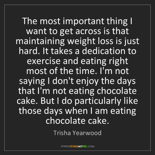 Trisha Yearwood: The most important thing I want to get across is that...