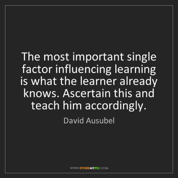 David Ausubel: The most important single factor influencing learning...