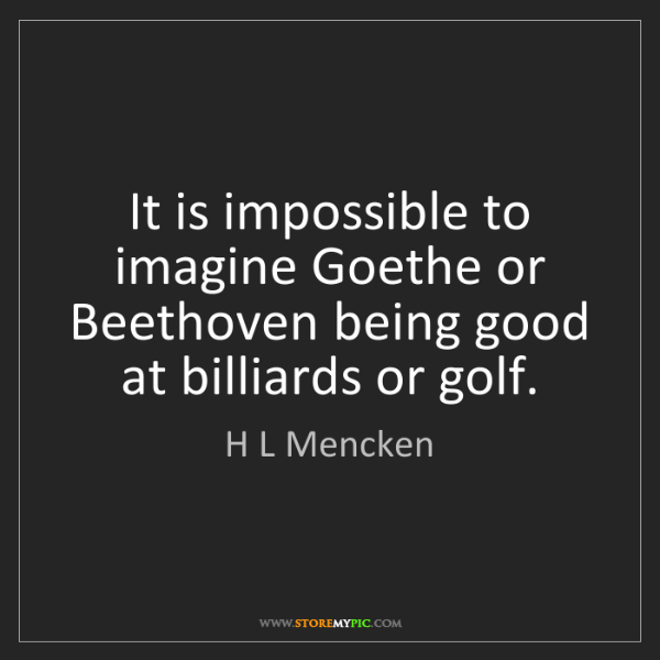 H L Mencken: It is impossible to imagine Goethe or Beethoven being...