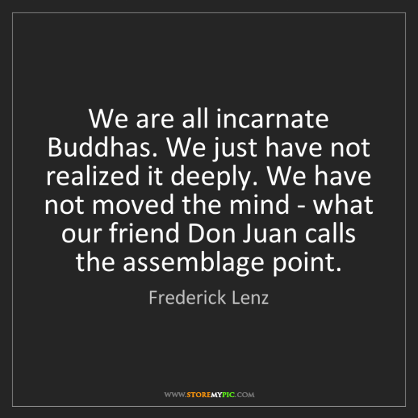 Frederick Lenz: We are all incarnate Buddhas. We just have not realized...