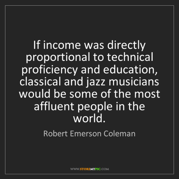 Robert Emerson Coleman: If income was directly proportional to technical proficiency...