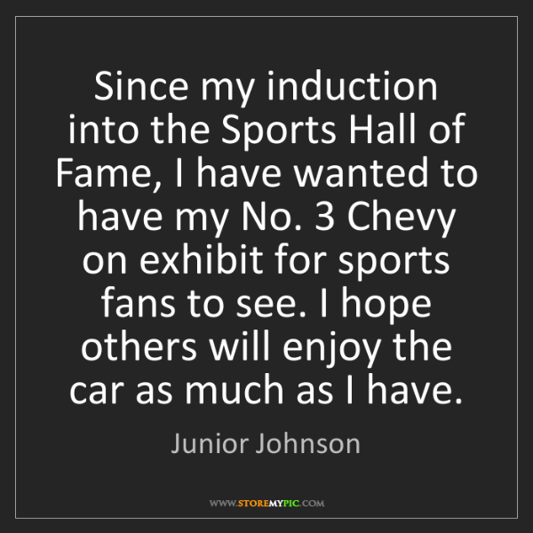 Junior Johnson: Since my induction into the Sports Hall of Fame, I have...