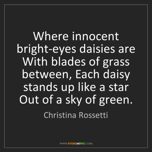 Christina Rossetti: Where innocent bright-eyes daisies are With blades of...
