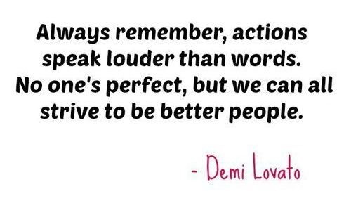 Always remember actions speak louder than words no ones perfect but we can all stri