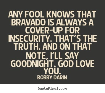 Any fool knows that bravado is always a cover up for insecurity thats the truth and