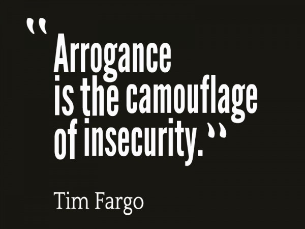 Arrogeance is the camouflage of insecurity