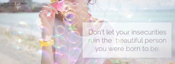 Dont let you inseurities ruin the beautiful person you were born to be
