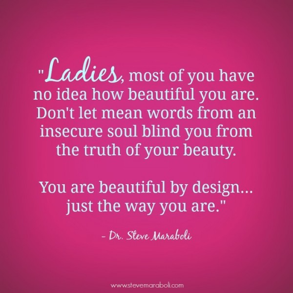 Ladies most of you have no idea how beautiful you are dont let mean words from and