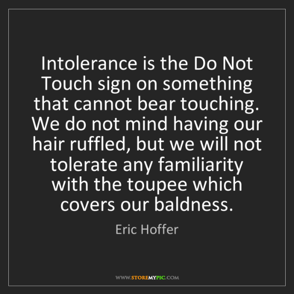 Eric Hoffer: Intolerance is the Do Not Touch sign on something that...
