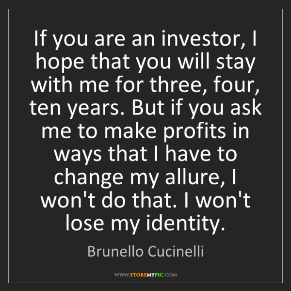 Brunello Cucinelli: If you are an investor, I hope that you will stay with...