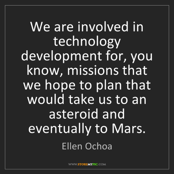 Ellen Ochoa: We are involved in technology development for, you know,...