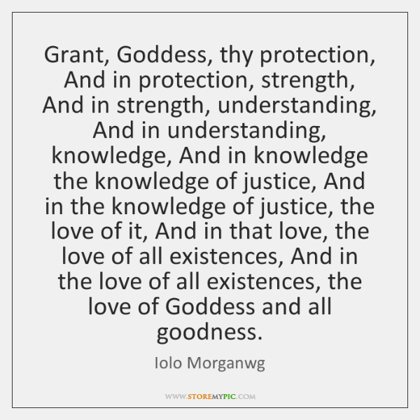 Grant, Goddess, thy protection, And in protection, strength, And in strength, understanding, ...