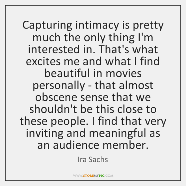 Capturing intimacy is pretty much the only thing I'm interested in. That's ...