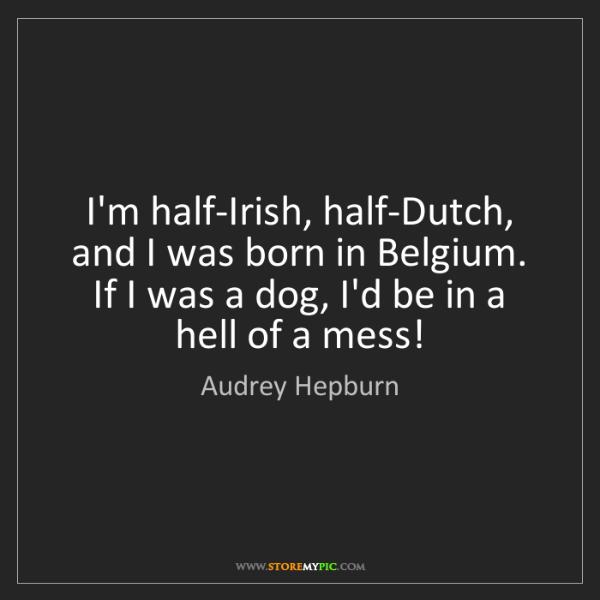 Audrey Hepburn: I'm half-Irish, half-Dutch, and I was born in Belgium....