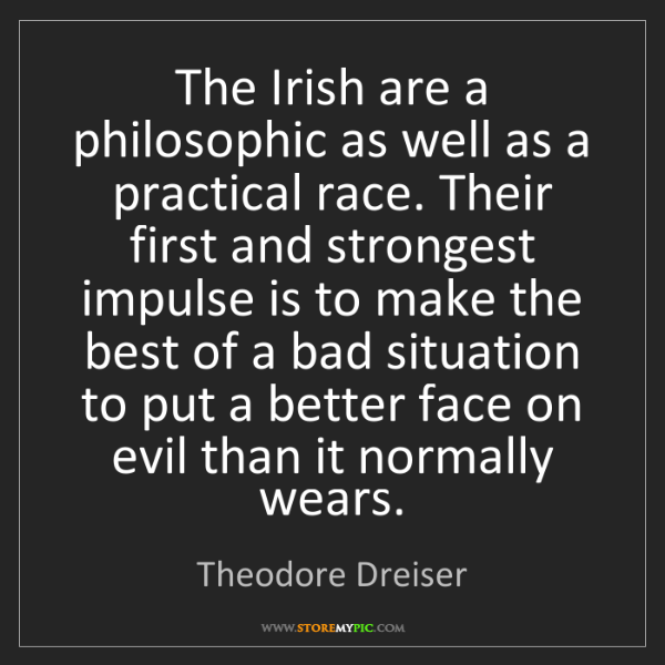 Theodore Dreiser: The Irish are a philosophic as well as a practical race....