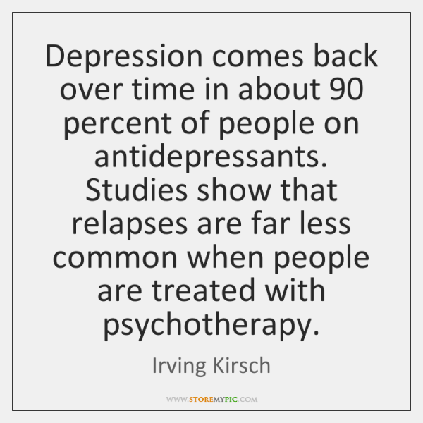 Depression comes back over time in about 90 percent of people on antidepressants. ...