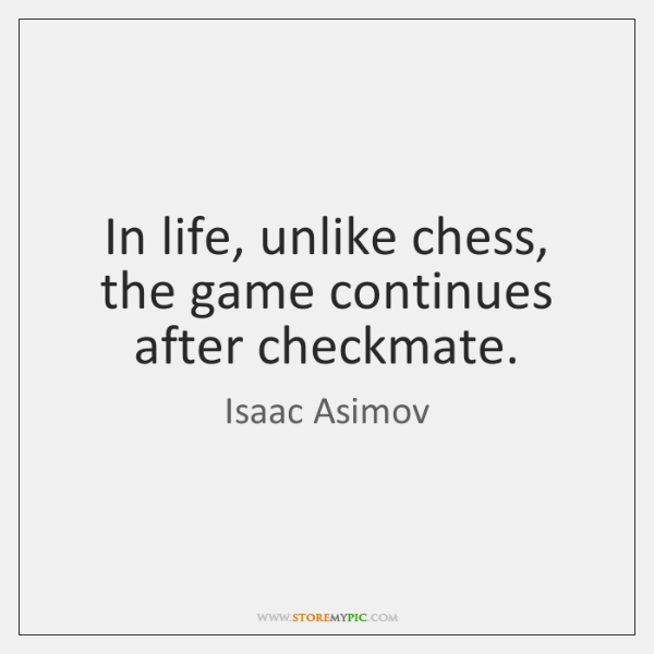 In life, unlike chess, the game continues after checkmate.