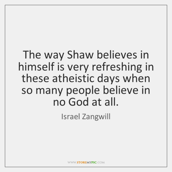 The way Shaw believes in himself is very refreshing in these atheistic ...