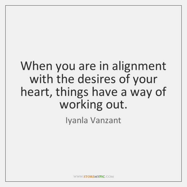 When you are in alignment with the desires of your heart, things ...