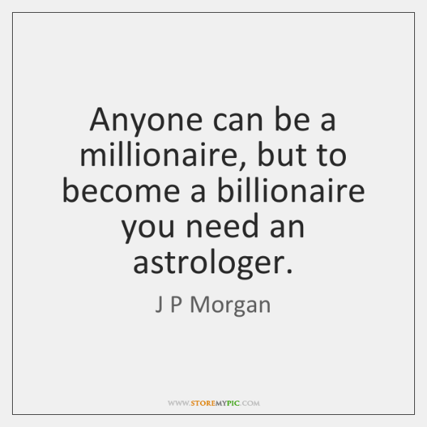 Anyone can be a millionaire, but to become a billionaire you need ...